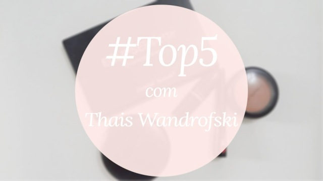 #Top5 Make-up com Thaís Wandrofski